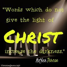 Words which do not give the light of Christ increase the darkness.  Mother Teresa