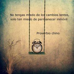 """.""""No tengas miedo de los cambios lentos, sólo ten miedo de permanecer inmóvil""""             Proverbio Chino"""
