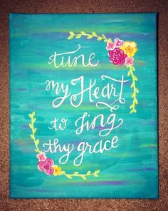 Tune My Heart to Sing Thy Grace. Canvas quote painting. Text from Come Thou Fount. Beautiful craft I recently finished.