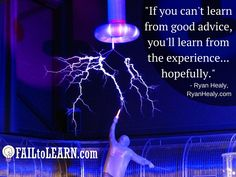 If you can't learn from good advice, you'll learn from the experience...hopefully. - Ryan Healy