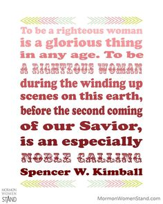 To be a righteous woman is a glorious thing in any age. To be a righteous woman during the winding up scenes on this earth, before the second coming of our Savior, is an especially noble calling. Spencer W. Kimball #MormonWomenStand