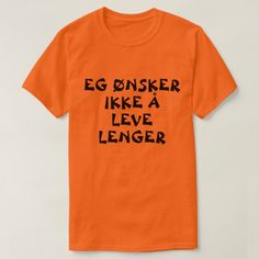 I do not want to live anymore in Norwegian orange T-Shirt A Norwegian text: eg ønsker ikke å leve lenger , that can be translate to: I do not want to live anymore. This orange t-shirt can be customised to give it you own unique look Norwegian Words, Bike Silhouette, Types Of T Shirts, Foreign Words, Orange T Shirts, T Shirt Costumes, Funny Tshirts, Fitness Models, Shirt Designs