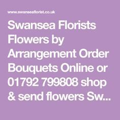 Swansea Florists Flowers by Arrangement Order Bouquets Online or 01792 799808 shop & send flowers Swansea flower delivery same day flowers delivered. Send flowers to Swansea South Wales. Florist in Swansea south Wales. Funeral flowers in Swansea, Bouquets