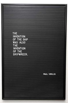 """""""The invention of the ship was also the invention of the shipwreck.""""  - Paul Virilio"""