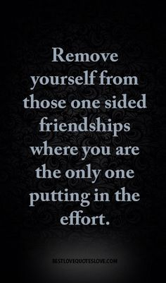 Remove yourself from those one sided friendships where you are the only one putting in the effort. - Remove yourself from those one sided friendships where you are the only one putting in the effort. Reality Quotes, Mood Quotes, Positive Quotes, The Words, One Sided Friendship Quotes, One Sided Relationship Quotes, Selfish Relationship, Friendship Poems, Relationships