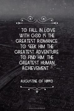 """"""" To fall in love with God is the greatest romance; to seek him the greatest adventure; to find him, the greatest human achievement. """"   - Augustine of Hippo   Erin made this with Spoken.ly"""