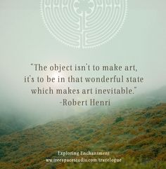 'The object isn't to make art, it's to be in that wonderful state which makes art inevitable.' -Robert Henri