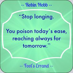 "#Quote ~ ""Stop longing.You poison today's ease, reaching always for tomorrow."" ~ Robin Hobb"