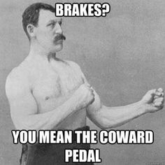 """overly manly man""  _____^  Ya, except that I am a girl, so, am I an overly manly girl? At any rate, brakes are for wimps...UNLESS you are pulling the E-brake in the rain to have some fun....heheheehe"