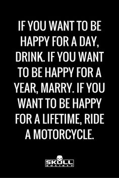 Motorcycles = happiness. This quote is spot on! If you want to be happy for a lifetime, ride a motorcycle.