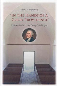 In The Hands Of A Good Providence: Religion in the Life of George Washington