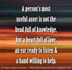 A person's most useful asset is not the head full of knowledge, but a heart full of love, an ear ready to listen & a hand willing to help. #Life #Lifelessons #Lifeadvice #Lifequotes #quotesonLife #Lifequotesandsayings #asset #knowledge #love #listen #help #shareinspirequotes #share #Inspire #quotes #whatsapp
