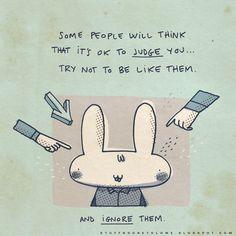 """""""Algumas pessoas acham normal te julgar… tente não ser como elas. E as ignore."""""""