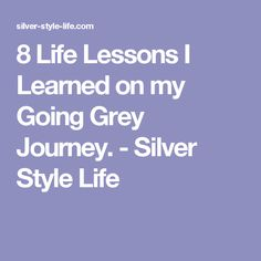 8 Life Lessons I Learned on my Going Grey Journey. - Silver Style Life