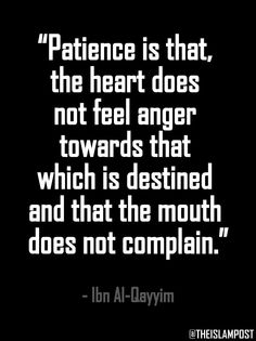 """Patience is that, the heart does not feel anger towards that which is destined and that the mouth does not complain."" -Ibn Al-Qayyim"