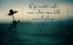 600. E per amarti meglio avrei voluto essere bella come il silenzio o come una sfera di stelle. Alda Merini