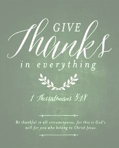 Give thanks in everything for this is God's will for you who belong to Christ Jesus.  1 Thessalonians 5:18