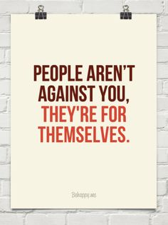 Often times we think people are against us when in reality, by nature, they are just selfish. Quotable Quotes, True Quotes, Great Quotes, Quotes To Live By, Motivational Quotes, Inspirational Quotes, The Words, Uplifting Quotes, Meaningful Quotes