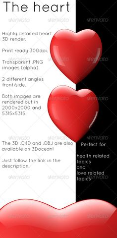 This is a very high quality 3D render of a heart made inside of cinema 4D. There are 4 different alpha images included: 1. 20002000 side angle 2. 53155315 side angle3. 20002000 front angle 4. 53155315 front angle The different angles can be seen in the above picture. All of the 4 images have been rendered out in 300dpi so they are print ready a