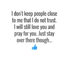 I don't keep people close to me that I do not trust. I will still love you and pray for you. Just stay over there though... #factsaboutme #truth #quotes