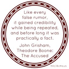 Like every false rumor, it gained credibility while being repeated, and before long it was practically a fact. -John Grisham, Theodore Boone: The Accused #quote #quoteoftheday #quote #findthetruth