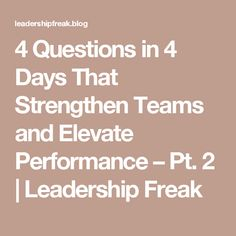 4 Questions in 4 Days That Strengthen Teams and Elevate Performance – Pt. 2 | Leadership Freak