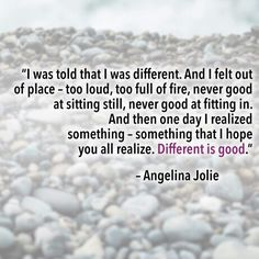 I was told that I was different. And I felt out of place - too loud, too full of fire, never good at sitting still, never good at fitting in. And then one day I realized something - something that I hope you all realize. Different is good. -Angelina Jolie