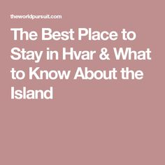 The Best Place to Stay in Hvar & What to Know About the Island