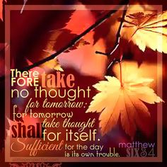 Therefore take no thought for tomorrow: for tomorrow shall take thought for itself. Sufficient for the day is its own trouble. Mat 6:34 | scripture pictures at alittleperspective.com