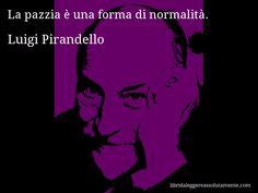 Aforisma di Luigi Pirandello , La pazzia è una forma di normalità.