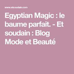 Egyptian Magic : le baume parfait. - Et soudain : Blog Mode et Beauté