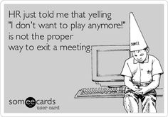 HR just told me that yelling 'I don't want to play anymore!' is not the proper way to exit a meeting.