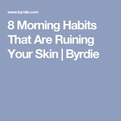 8 Morning Habits That Are Ruining Your Skin   Byrdie