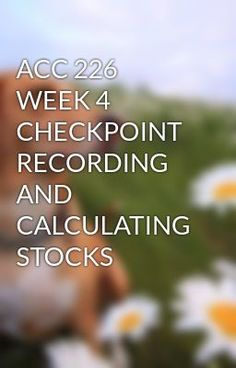ACC 226 WEEK 4 CHECKPOINT RECORDING AND CALCULATING STOCKS #wattpad #short-story