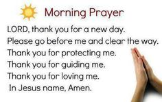 Morning Prayer - Lord, thank you for a new day. Please go before me and clear the way. Thank you for protecting me. Thank you for guiding me. In Jesus name, Amen. Faith Prayer, God Prayer, Power Of Prayer, Prayer Quotes, Fervent Prayer, Bible Quotes, Qoutes, Morning Prayer For Kids, Morning Prayers