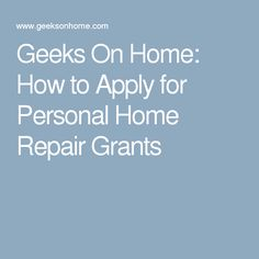Geeks On Home: How to Apply for Personal Home Repair Grants