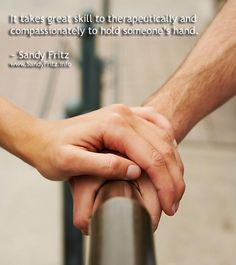 It takes great skill to therapeutically and compassionately to hold someone's hand.    ~ Sandy Fritz  www.SandyFritz.info