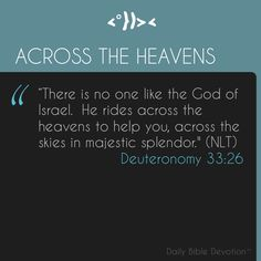 There is none like unto the God of Jeshurun, who rideth upon the heaven in thy help, and in his excellency on the sky. (KJV) ( Deuteronomy 33:26 )     Our God loves you very much and this verse paints a beautiful picture of how far God will go to help you.  He won't do everything for you (even though He can).  He wants to come alongside you to set you up for success, teach you lessons, and open doors for you to walk through.  Why?  There is no one like our God who goes to such lengths to be…