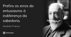 Prefiro os erros do entusiasmo à indiferença da sabedoria. — Anatole France