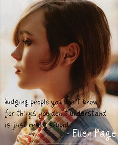 judging people you don't know for things you don't undertand is just really stupid - Ellen Page
