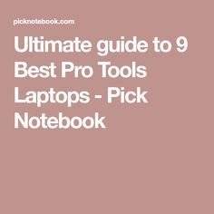 Ultimate guide to 9 Best Pro Tools Laptops - Pick Notebook