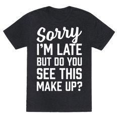 Sorry I'm Late But Do You See This Make Up - This shirt is perfect for the make up lover in all of us. We know that we'll be late because we've got to get our eyebrows on fleek, the countor just right, and we've got to bake our faces to get that cheek bone on fleek. so don't forget to grab this design, let everyone know your going to be late and put your makeup on just right.