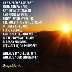 LIFE'S BLOWS ARE FAST,  HARD AND PAINFUL, BUT WE MUST STAY IN AND FIGHT ANYWAY. TODAY I WISH EVERYONE THE ABILITY TO STAND STRONG  IN TIMES OF DOUBT, FEAR, FAILURE,   AND INNER TURBULENCE.  BETTER DAYS ARE NEAR! BLESSED MORNING! LET'S GET IT, ON PURPOSE!  WHERE'S MY CHECKLIST?? WHERE'S YOUR CHECKLIST?