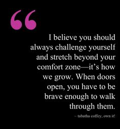 """""""I believe you should always challenge yourself  stretch beyond your comfort zone—it's how we grow. When doors open, you have to be brave enough to walk through them."""" ~ Tabatha Coffey, @Tabatha Coffey   #OwnIt! #quote #motivation     Quote courtesy of @Pinstamatic (http://pinstamatic.com)"""