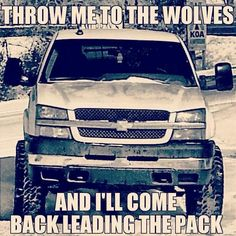 "I LOVE THIS QUOTE!!! Don't know why there's a Chevy in the background, but... ""Throw me to the wolves, and I'll come back leading the pack."" Aww, hell yeah I will."