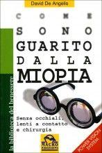 Come sono guarito dalla Miopia - Libro di David De Angelis - Senza occhiali, lenti a contatto o chirurgia - Scoprilo sul Giardino dei Libri.