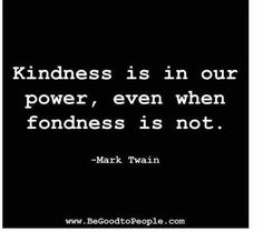 Very true. You can always be kind - even a smile works when fondness is not working. ha ha