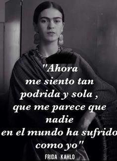 """""""Ahora me siento tan podrida y sola, que me parece que nadie en el mundo ha sufrido como yo."""" Frida Kahlo"""