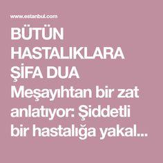 BÜTÜN HASTALIKLARA ŞİFA DUA Meşayıhtan bir zat anlatıyor: Şiddetli bir hastalığa yakalanmıştım.Öyle ki ben kendimden ümidi kesmiş, beni görenlerde benden ümidi kesmişlerdi.Hastalığımın çok şiddetlendiği günlerde idi. Bir Cuma gecesi rüyamda yanıma bir zat geldi ve başucuma oturdu.O zatın peşinden... Allah, Base, Istanbul, God