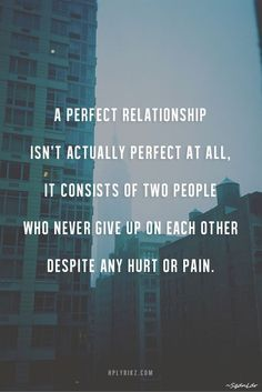 A perfect relationship isn't actually perfect at all. It consists of two people who never give up on each other despite any hurt or pain. #SqdnLdr
